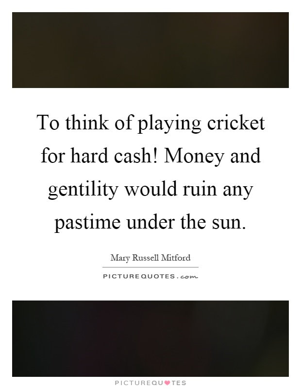 To think of playing cricket for hard cash! Money and gentility would ruin any pastime under the sun Picture Quote #1