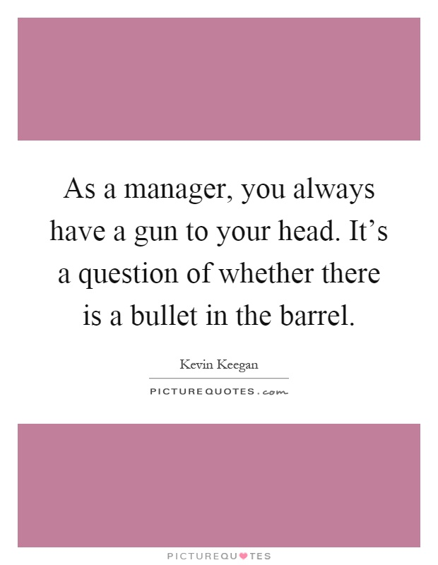 As a manager, you always have a gun to your head. It's a question of whether there is a bullet in the barrel Picture Quote #1