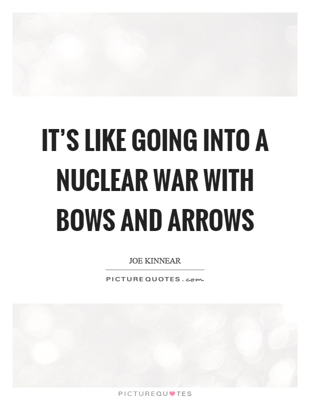 It's like going into a nuclear war with bows and arrows Picture Quote #1
