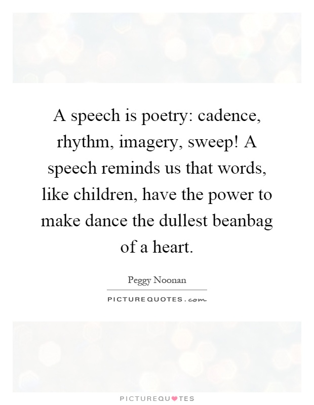 A speech is poetry: cadence, rhythm, imagery, sweep! A speech reminds us that words, like children, have the power to make dance the dullest beanbag of a heart Picture Quote #1