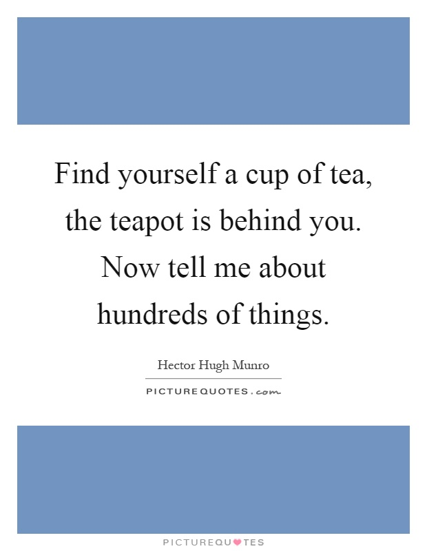 Find yourself a cup of tea, the teapot is behind you. Now tell me about hundreds of things Picture Quote #1