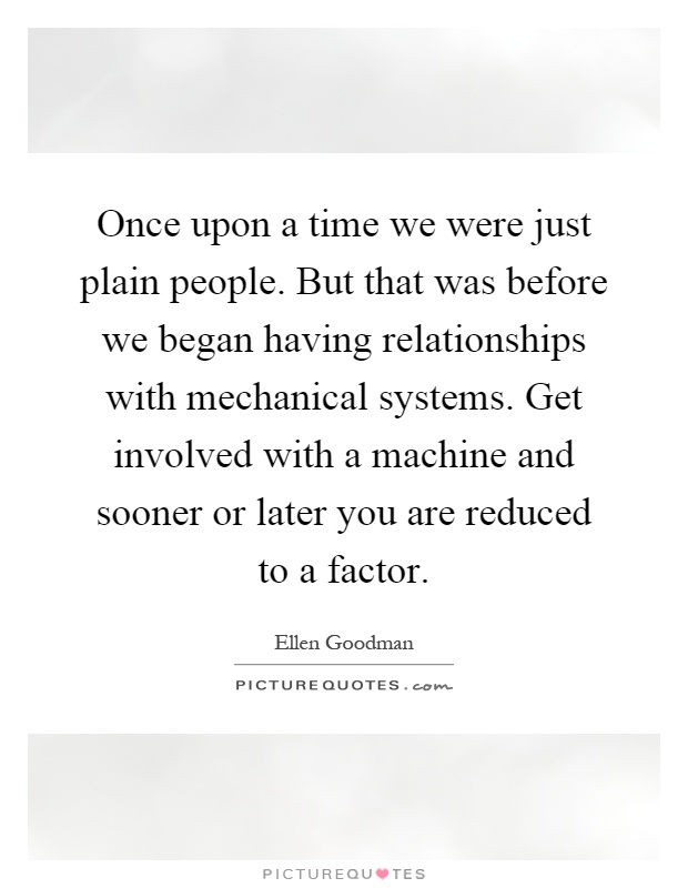Once upon a time we were just plain people. But that was before we began having relationships with mechanical systems. Get involved with a machine and sooner or later you are reduced to a factor Picture Quote #1