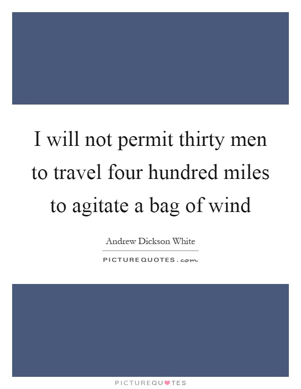 I will not permit thirty men to travel four hundred miles to agitate a bag of wind Picture Quote #1