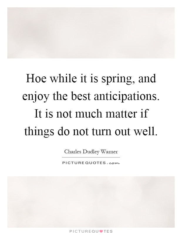 Hoe while it is spring, and enjoy the best anticipations. It is not much matter if things do not turn out well Picture Quote #1