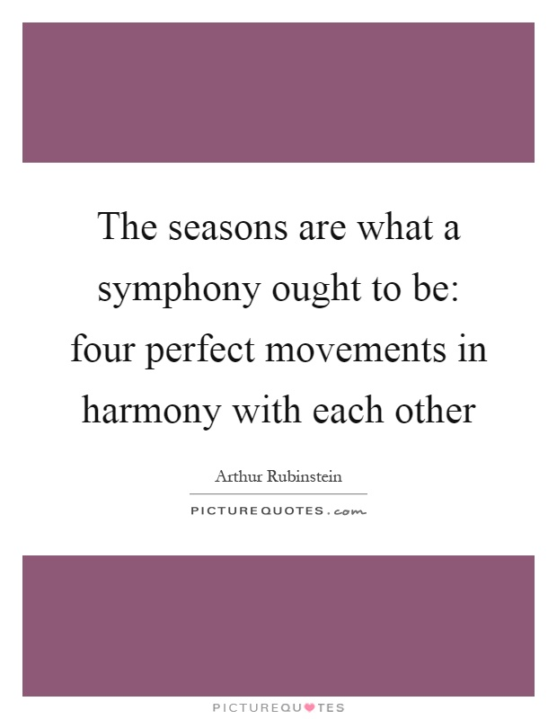 The seasons are what a symphony ought to be: four perfect movements in harmony with each other Picture Quote #1