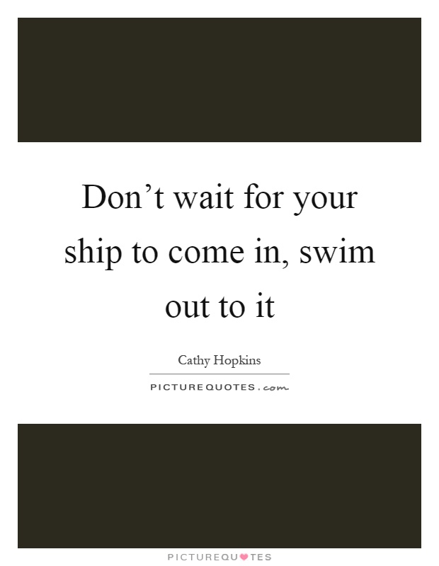 Don't wait for your ship to come in, swim out to it Picture Quote #1