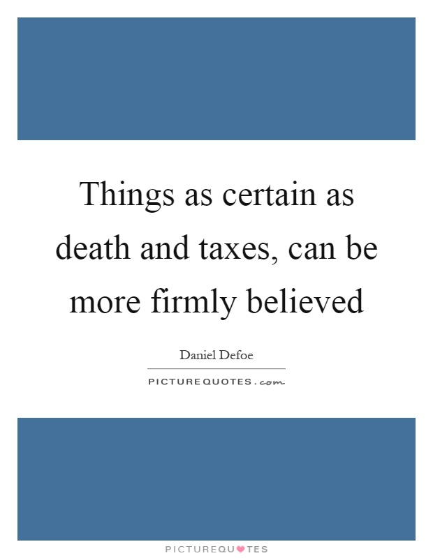 Things as certain as death and taxes, can be more firmly believed Picture Quote #1