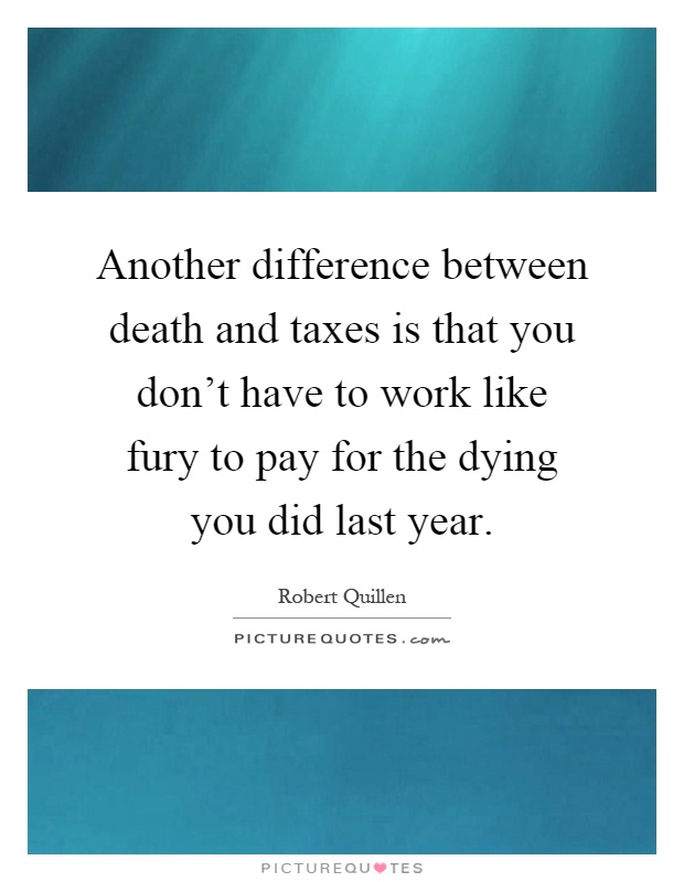 Another difference between death and taxes is that you don't have to work like fury to pay for the dying you did last year Picture Quote #1