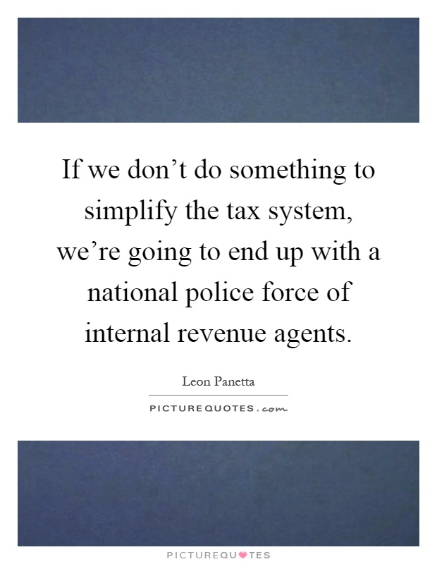 If we don't do something to simplify the tax system, we're going to end up with a national police force of internal revenue agents Picture Quote #1
