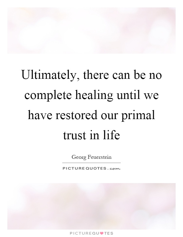 Ultimately, there can be no complete healing until we have restored our primal trust in life Picture Quote #1