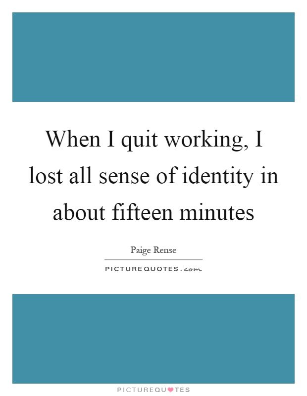 I Quit My Life In Love Quotes : When I quit working, I lost all sense of identity in about fifteen ...
