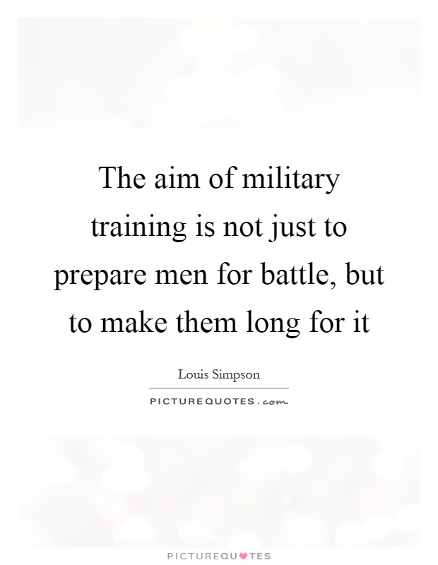 The aim of military training is not just to prepare men for battle, but to make them long for it Picture Quote #1