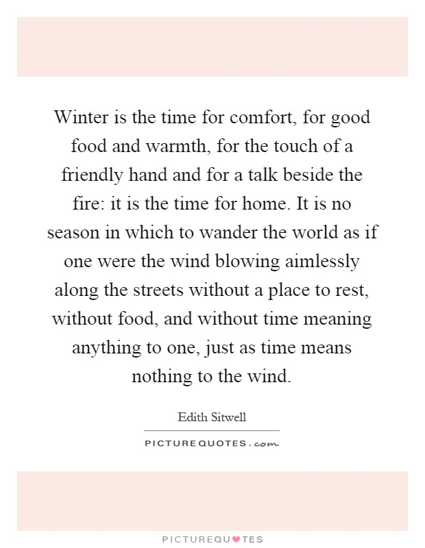 Winter is the time for comfort, for good food and warmth, for the touch of a friendly hand and for a talk beside the fire: it is the time for home. It is no season in which to wander the world as if one were the wind blowing aimlessly along the streets without a place to rest, without food, and without time meaning anything to one, just as time means nothing to the wind Picture Quote #1