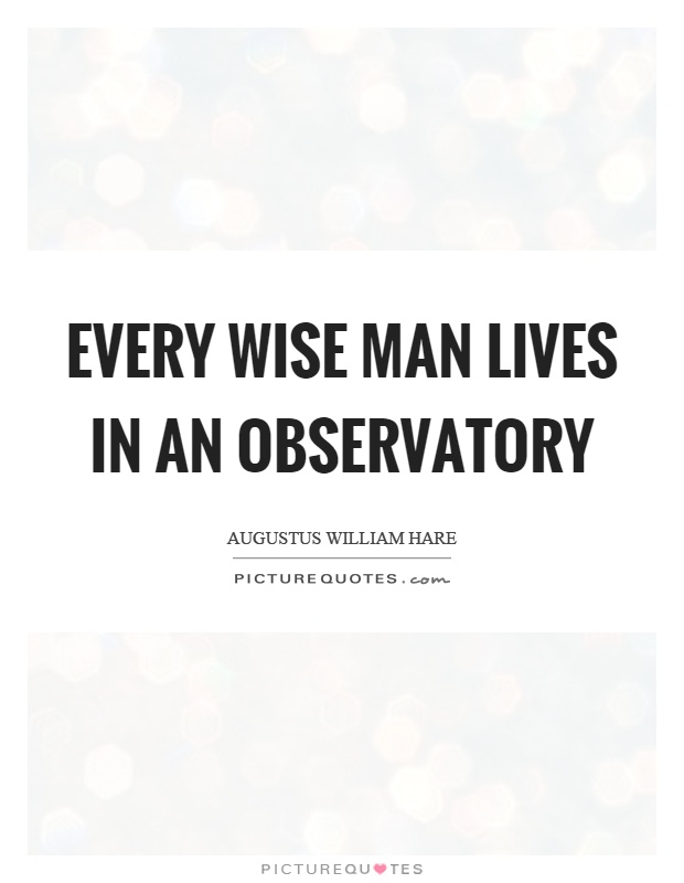 Every wise man lives in an observatory Picture Quote #1