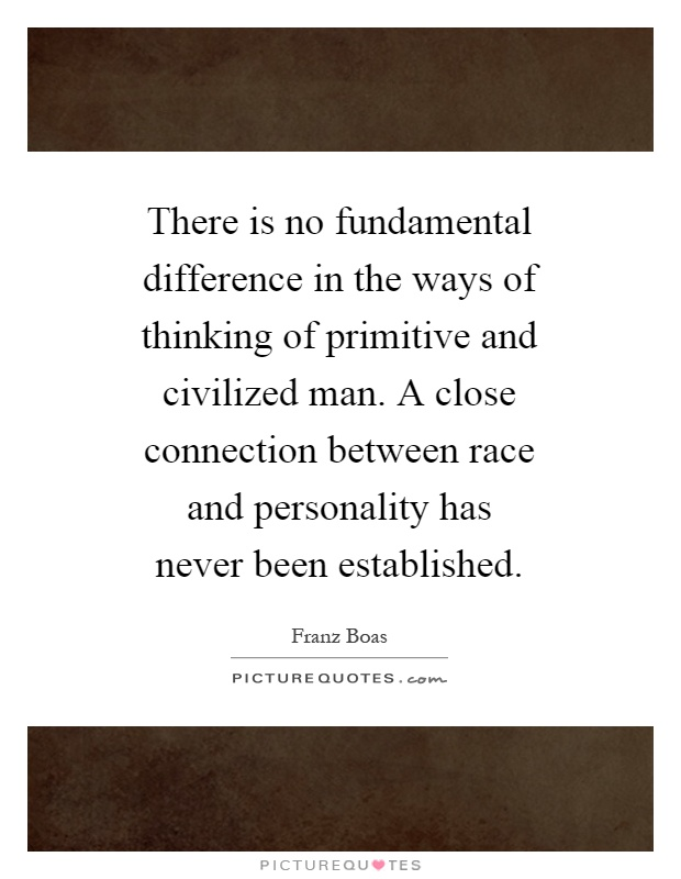 There is no fundamental difference in the ways of thinking of primitive and civilized man. A close connection between race and personality has never been established Picture Quote #1