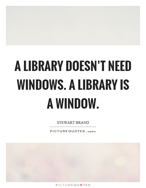 A library doesn't need windows. A library is a window Picture Quote #1