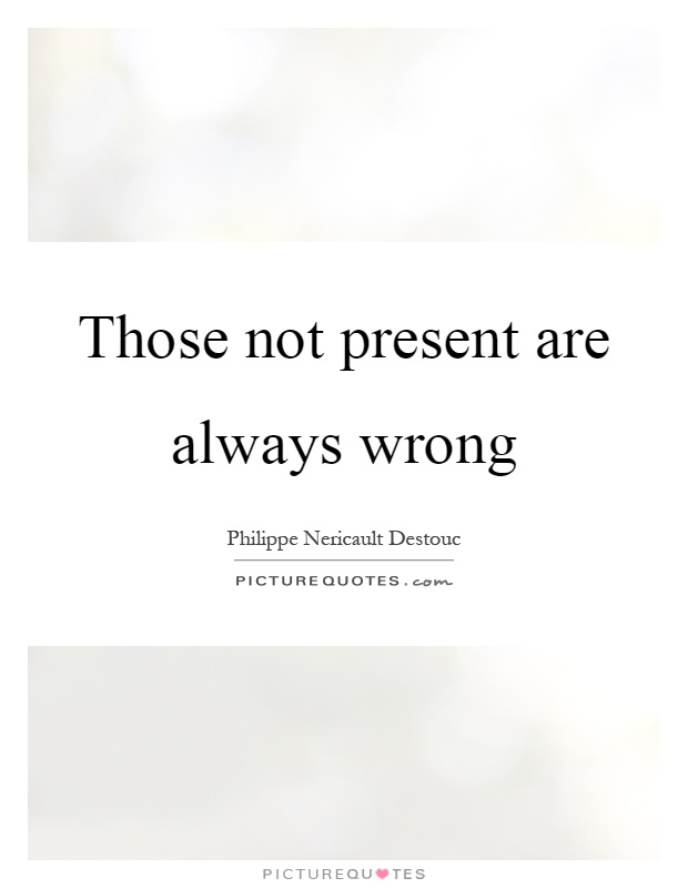 Those not present are always wrong Picture Quote #1