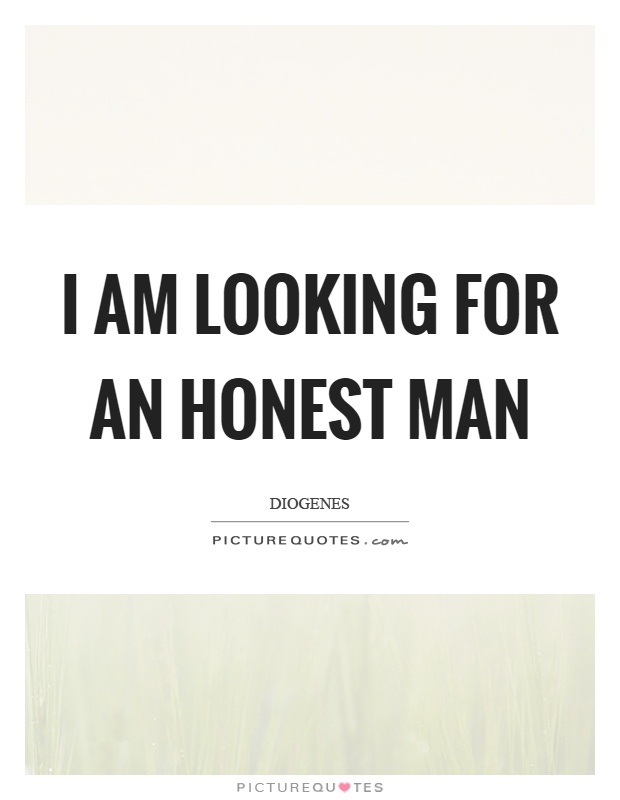 I am looking for an honest man Picture Quote #1