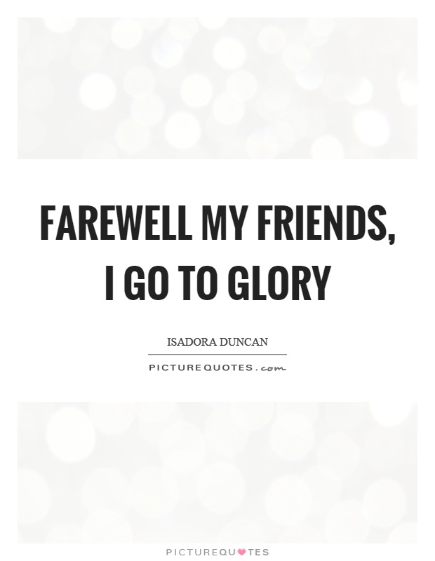 Farewell my friends, I go to glory Picture Quote #1