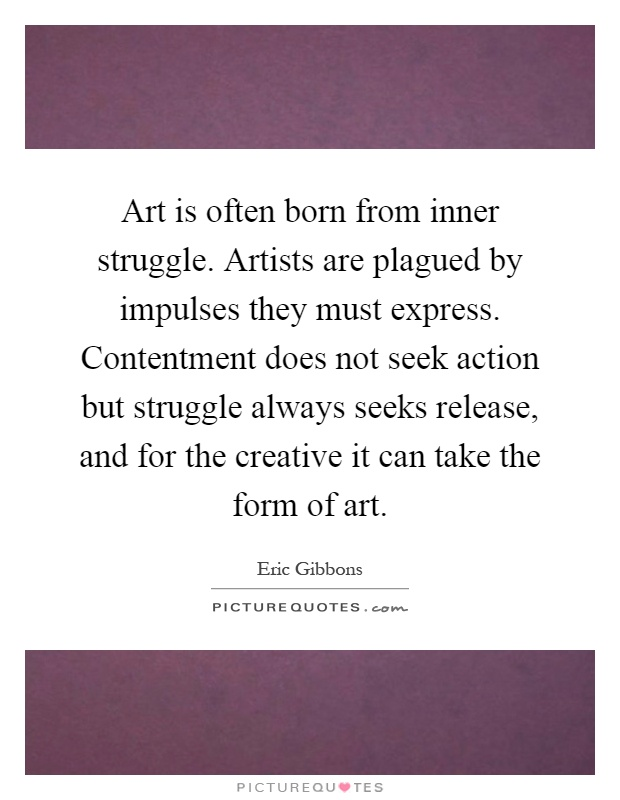 Art is often born from inner struggle. Artists are plagued by impulses they must express. Contentment does not seek action but struggle always seeks release, and for the creative it can take the form of art Picture Quote #1