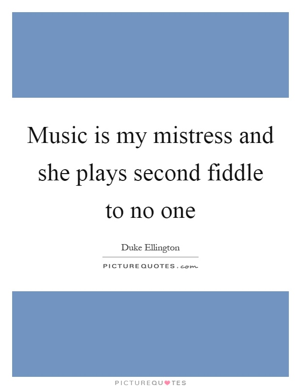 Music is my mistress and she plays second fiddle to no one Picture Quote #1