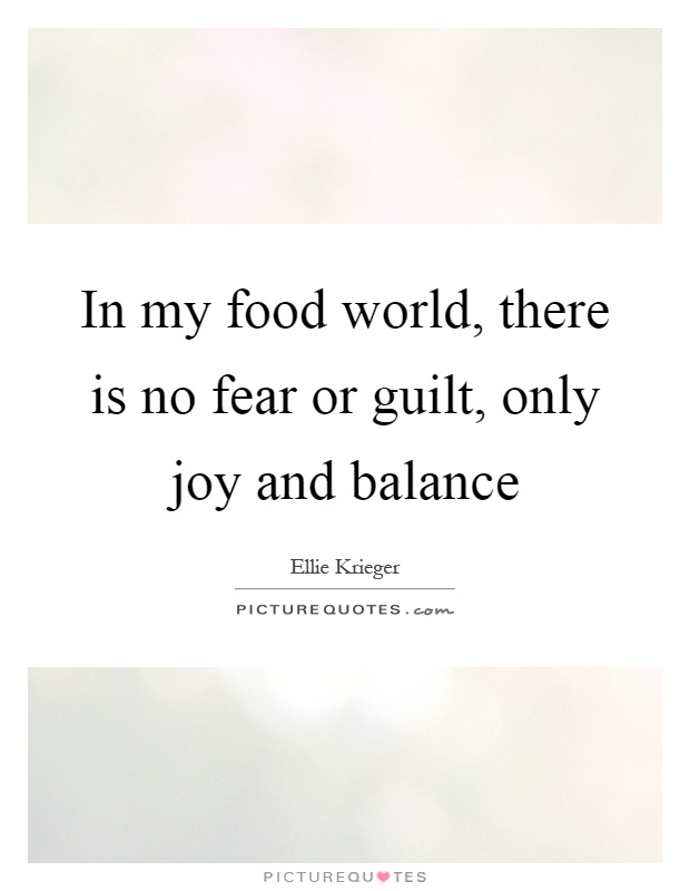 In my food world, there is no fear or guilt, only joy and balance Picture Quote #1