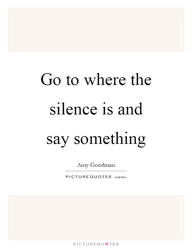 Go to where the silence is and say something Picture Quote #1