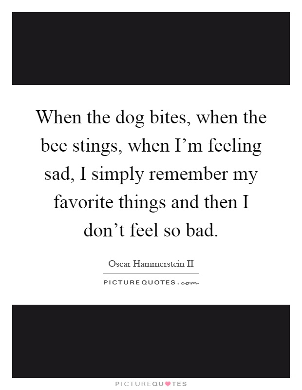 When the dog bites, when the bee stings, when I'm feeling sad, I simply remember my favorite things and then I don't feel so bad Picture Quote #1