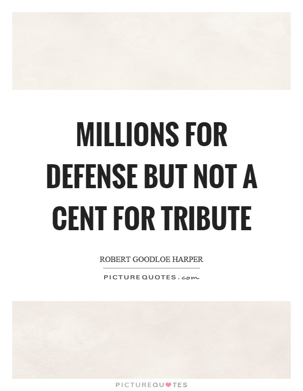 Millions for defense but not a cent for tribute Picture Quote #1