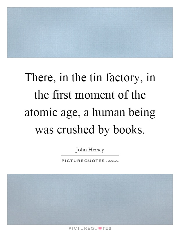 There, in the tin factory, in the first moment of the atomic age, a human being was crushed by books Picture Quote #1
