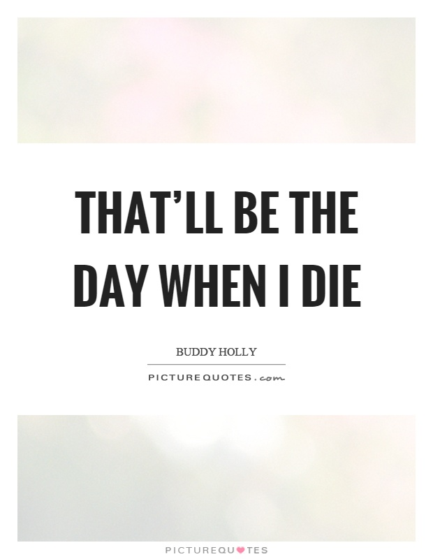 That'll be the day when I die Picture Quote #1
