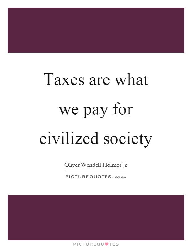 Taxes are what we pay for civilized society Picture Quote #1