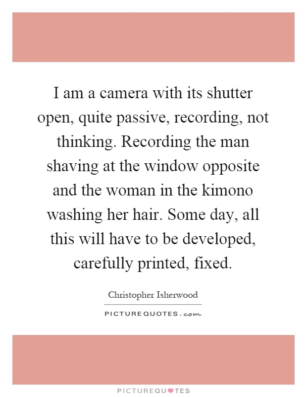 I am a camera with its shutter open, quite passive, recording, not thinking. Recording the man shaving at the window opposite and the woman in the kimono washing her hair. Some day, all this will have to be developed, carefully printed, fixed Picture Quote #1