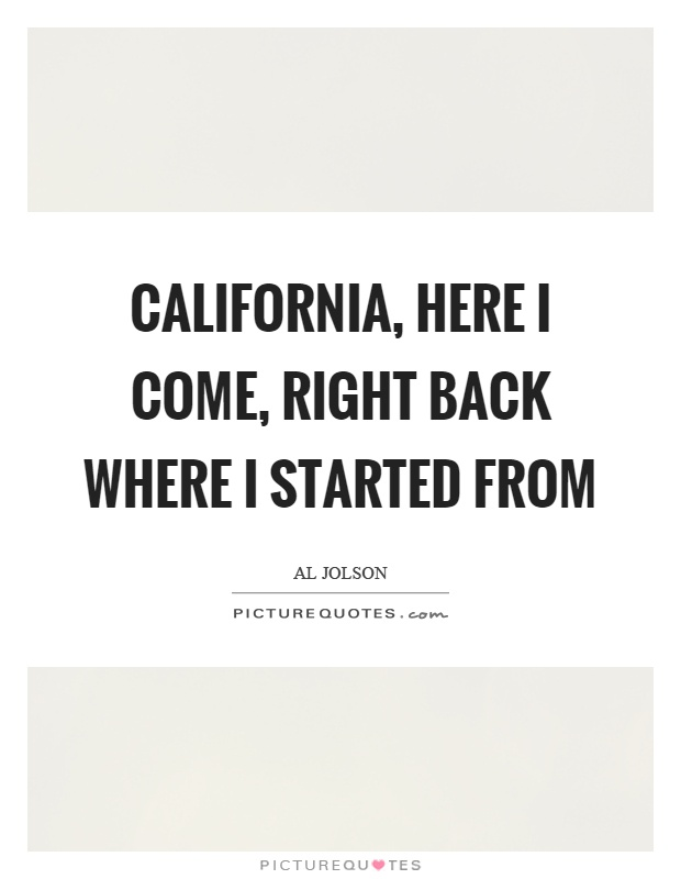 California, here I come, right back where I started from Picture Quote #1