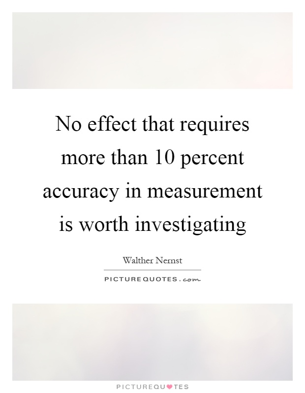 No effect that requires more than 10 percent accuracy in measurement is worth investigating Picture Quote #1