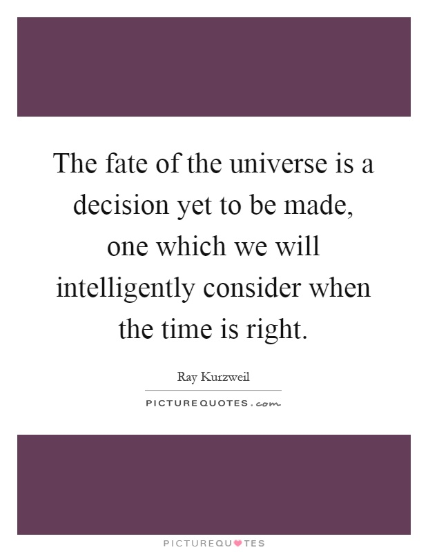 The fate of the universe is a decision yet to be made, one which we will intelligently consider when the time is right Picture Quote #1