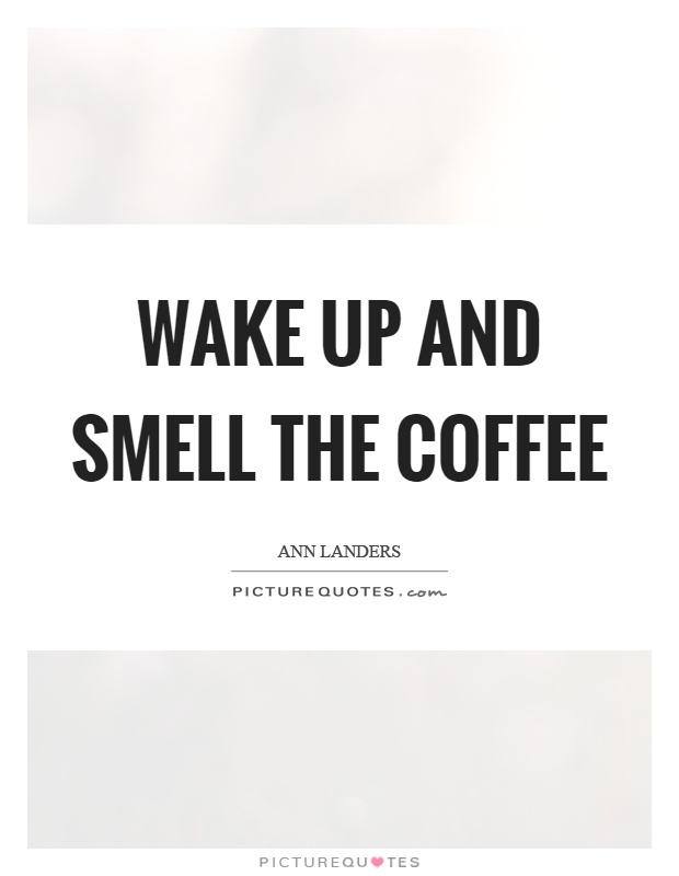 Wake up and smell the coffee Picture Quote #1