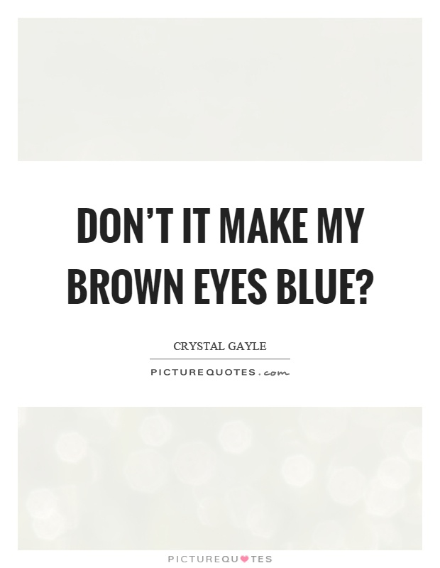 Don't it make my brown eyes blue? Picture Quote #1
