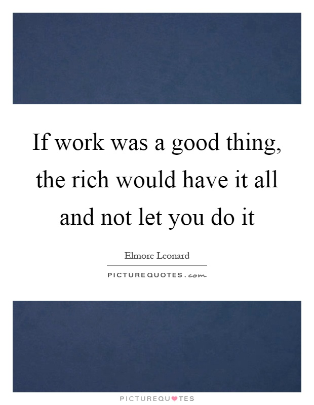 If work was a good thing, the rich would have it all and not let you do it Picture Quote #1