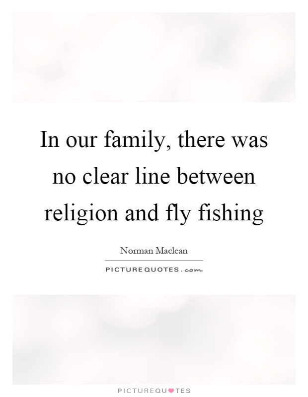 In our family, there was no clear line between religion and fly fishing Picture Quote #1