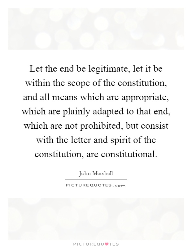 Let the end be legitimate, let it be within the scope of the constitution, and all means which are appropriate, which are plainly adapted to that end, which are not prohibited, but consist with the letter and spirit of the constitution, are constitutional Picture Quote #1