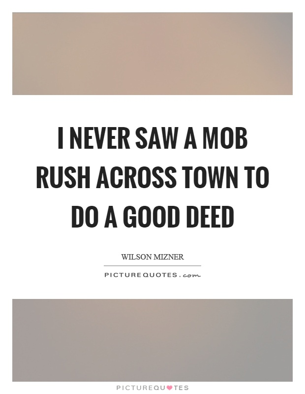 I never saw a mob rush across town to do a good deed Picture Quote #1