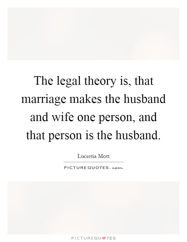 The legal theory is, that marriage makes the husband and wife one person, and that person is the husband Picture Quote #1