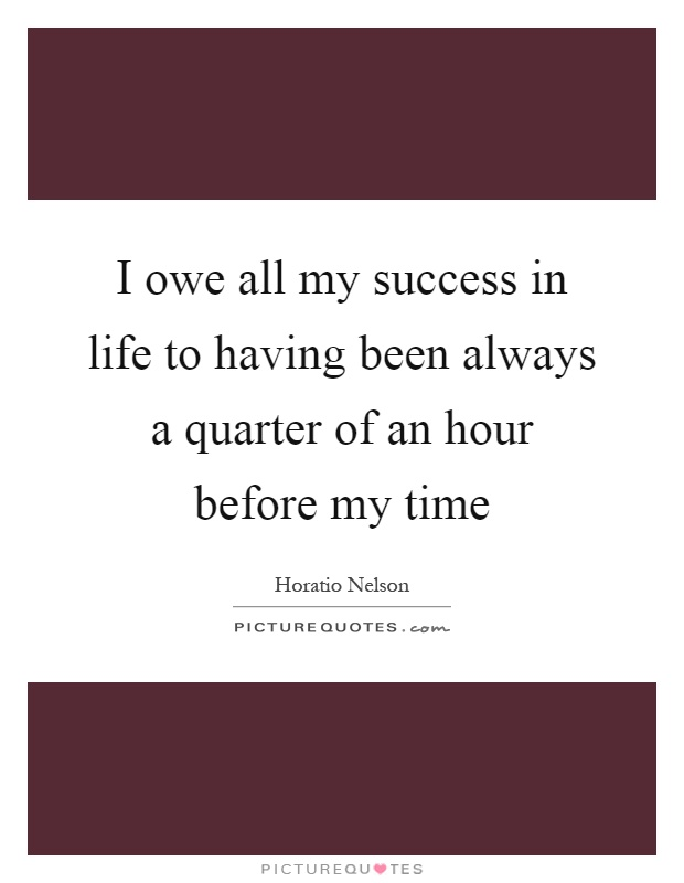 I owe all my success in life to having been always a quarter of an hour before my time Picture Quote #1