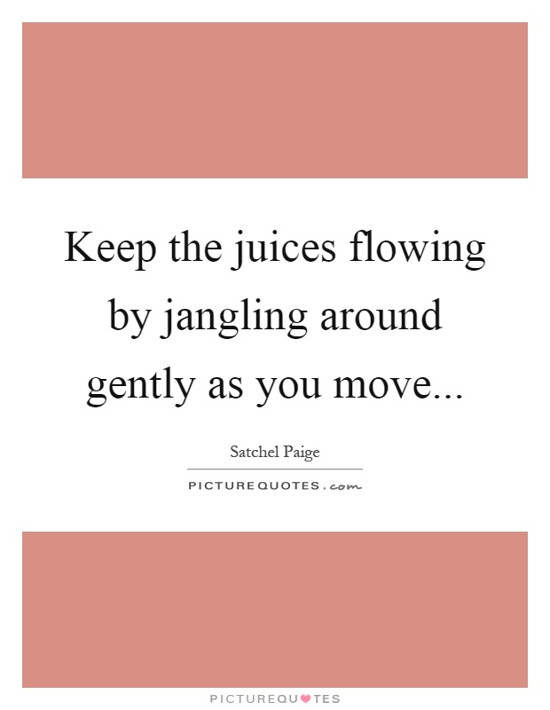 Keep the juices flowing by jangling around gently as you move Picture Quote #1