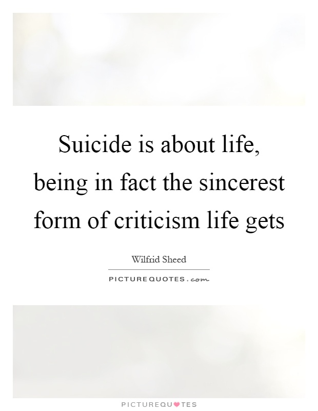 Suicide is about life, being in fact the sincerest form of criticism life gets Picture Quote #1