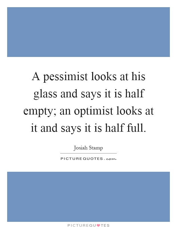 A pessimist looks at his glass and says it is half empty; an optimist looks at it and says it is half full Picture Quote #1