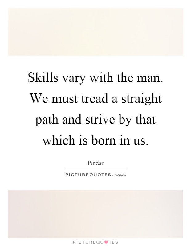 Skills vary with the man. We must tread a straight path and strive by that which is born in us Picture Quote #1