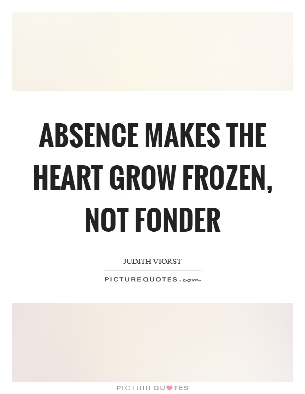 Absence makes the heart grow frozen, not fonder Picture Quote #1