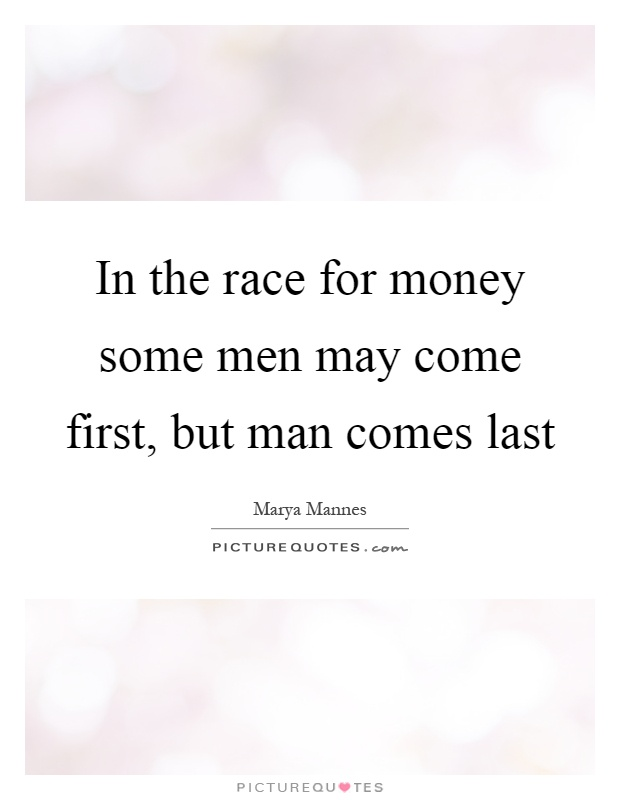 In the race for money some men may come first, but man comes last Picture Quote #1